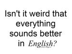 Es curioso que todo suene mejor en Ingles