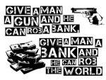 Dale a un hombre un arma y robara un banco ... dale un banco y robara al mundo